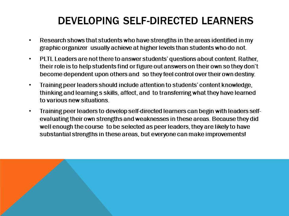 DEVELOPING SELF-DIRECTED LEARNERS Research shows that students who have strengths in the areas identified in my graphic organizer usually achieve at higher levels than students who do not.