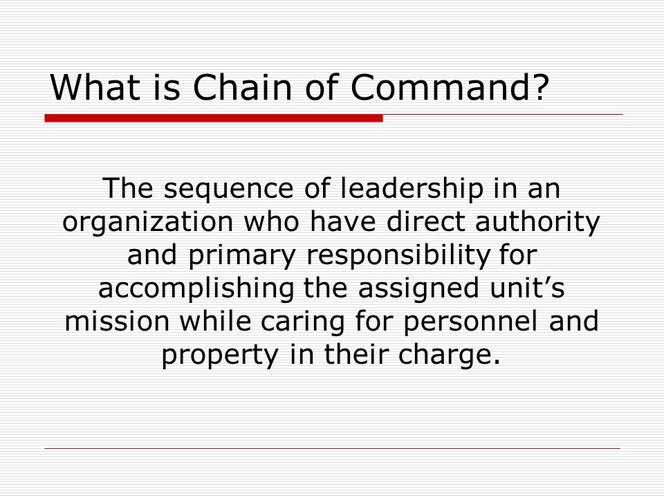 What is Chain of Command? The sequence of leadership in an organization who have direct authority and primary responsibility for accomplishing the ass