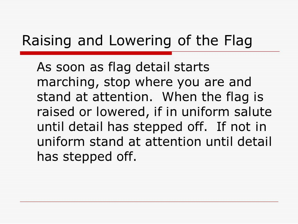 Raising and Lowering of the Flag As soon as flag detail starts marching, stop where you are and stand at attention. When the flag is raised or lowered