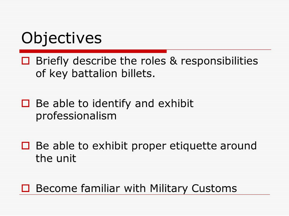 Objectives  Briefly describe the roles & responsibilities of key battalion billets.  Be able to identify and exhibit professionalism  Be able to ex