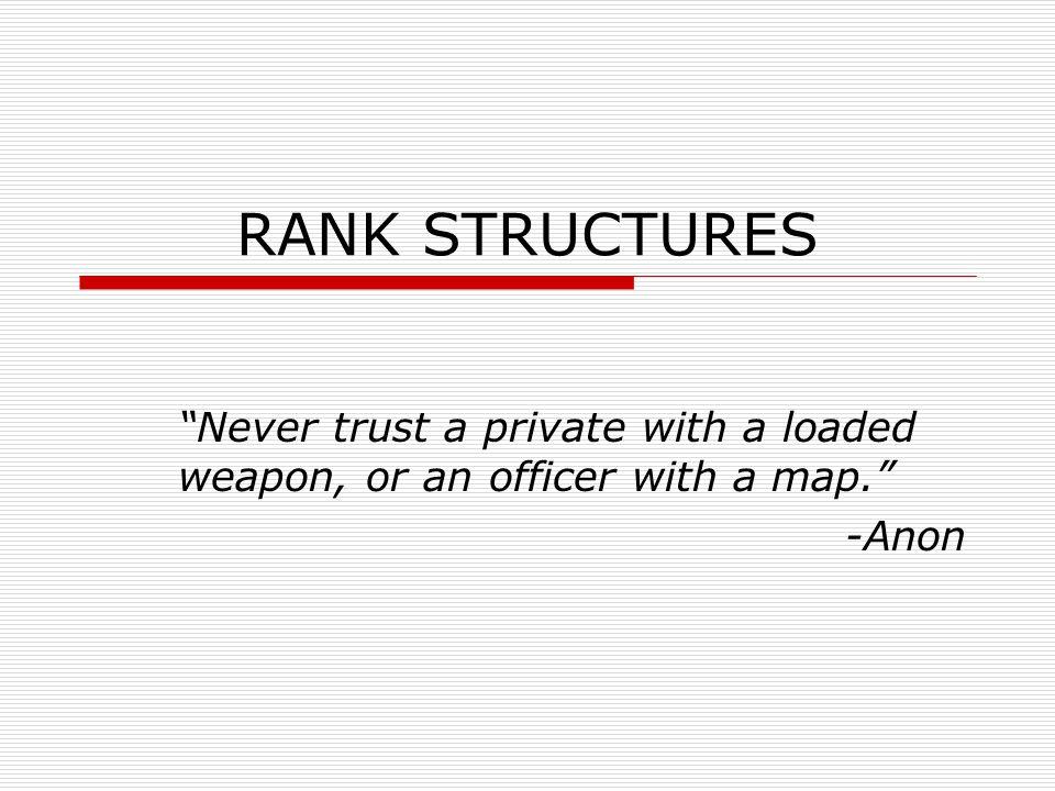 """RANK STRUCTURES """"Never trust a private with a loaded weapon, or an officer with a map."""" -Anon"""