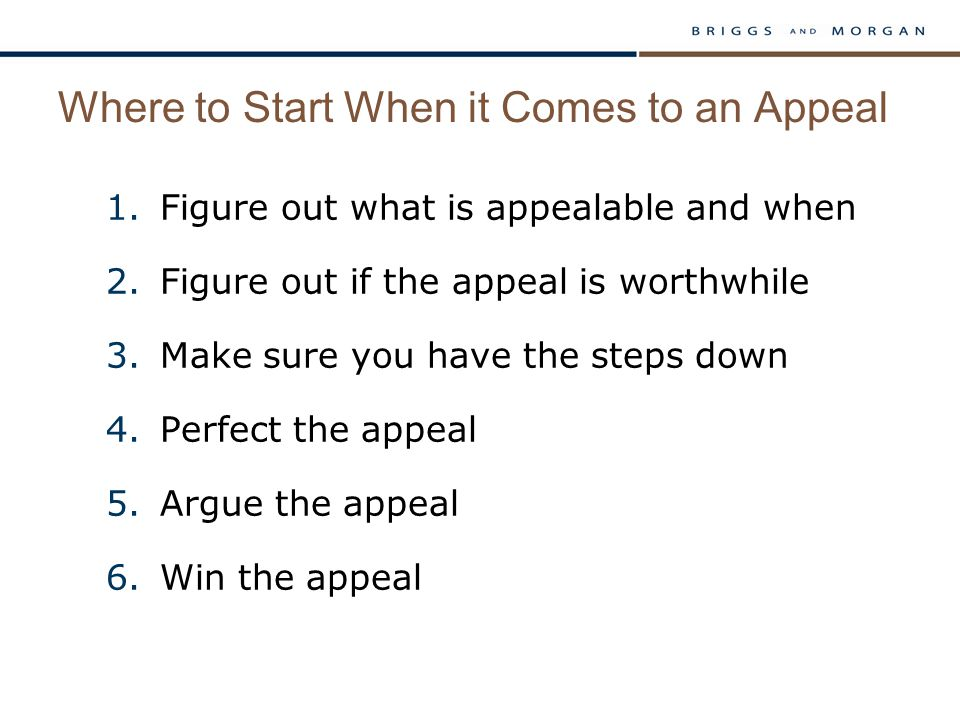 Where to Start When it Comes to an Appeal 1.Figure out what is appealable and when 2.Figure out if the appeal is worthwhile 3.Make sure you have the steps down 4.Perfect the appeal 5.Argue the appeal 6.Win the appeal
