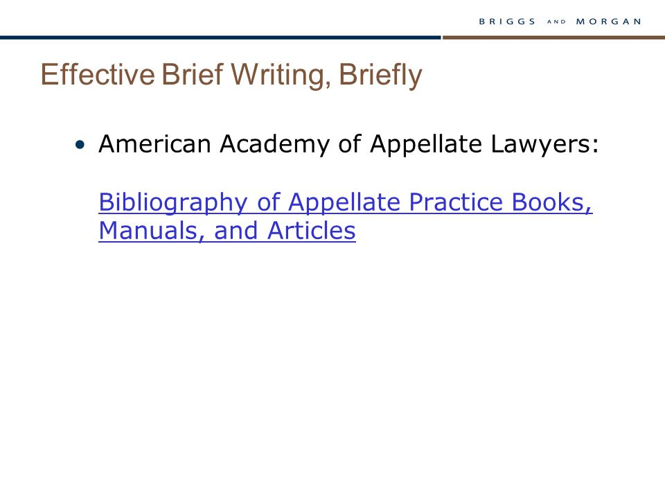 Effective Brief Writing, Briefly American Academy of Appellate Lawyers: Bibliography of Appellate Practice Books, Manuals, and Articles Bibliography of Appellate Practice Books, Manuals, and Articles
