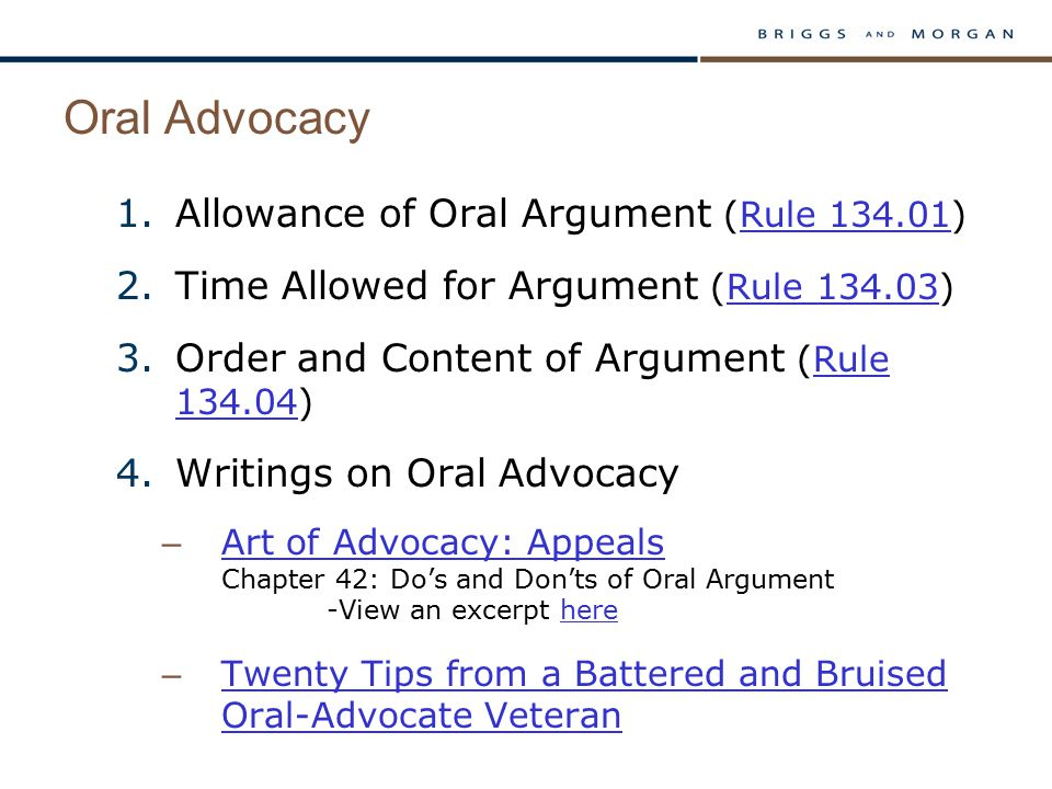 Oral Advocacy 1.Allowance of Oral Argument (Rule 134.01)Rule 134.01 2.Time Allowed for Argument (Rule 134.03)Rule 134.03 3.Order and Content of Argument (Rule 134.04)Rule 134.04 4.Writings on Oral Advocacy – Art of Advocacy: Appeals Chapter 42: Do's and Don'ts of Oral Argument -View an excerpt here Art of Advocacy: Appealshere – Twenty Tips from a Battered and Bruised Oral-Advocate Veteran Twenty Tips from a Battered and Bruised Oral-Advocate Veteran