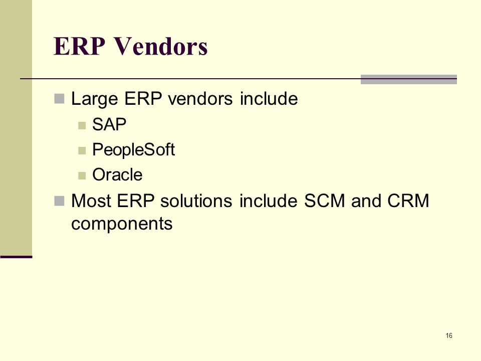 16 ERP Vendors Large ERP vendors include SAP PeopleSoft Oracle Most ERP solutions include SCM and CRM components
