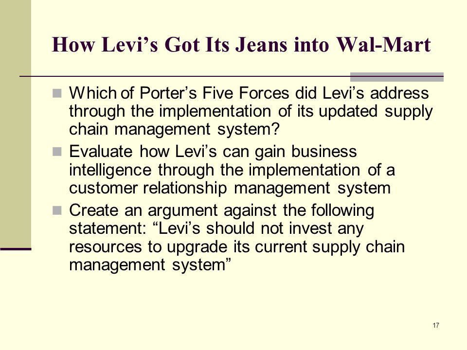 17 How Levi's Got Its Jeans into Wal-Mart Which of Porter's Five Forces did Levi's address through the implementation of its updated supply chain management system.