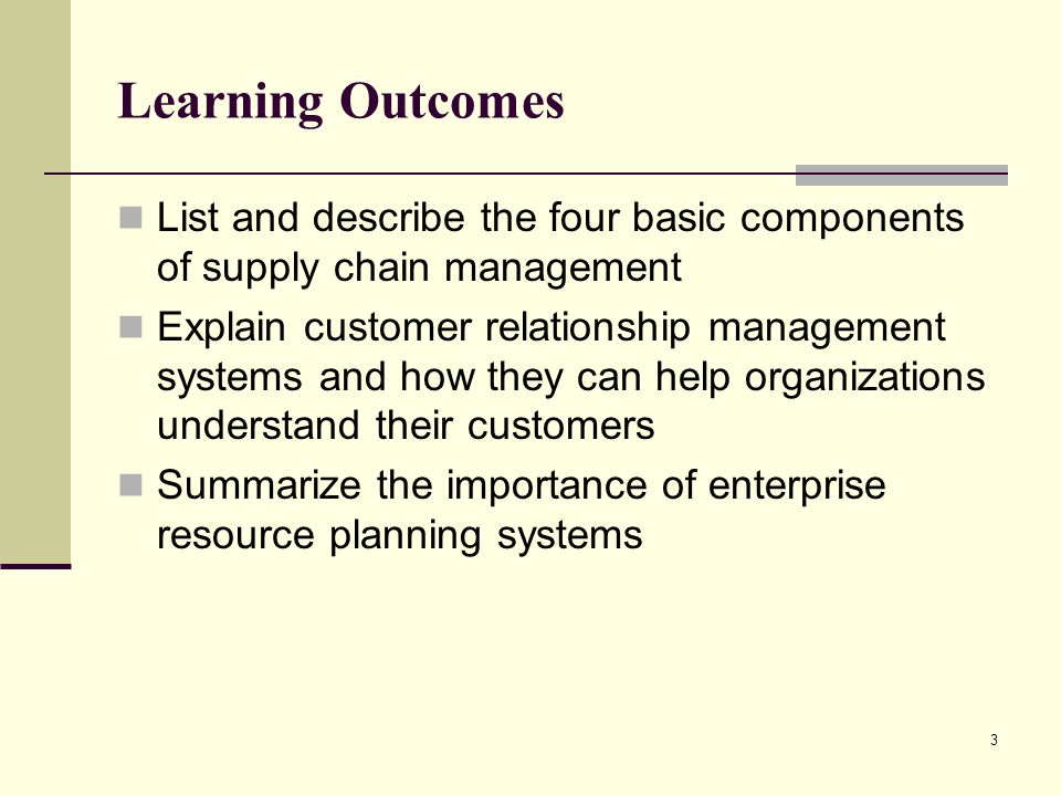 3 Learning Outcomes List and describe the four basic components of supply chain management Explain customer relationship management systems and how they can help organizations understand their customers Summarize the importance of enterprise resource planning systems