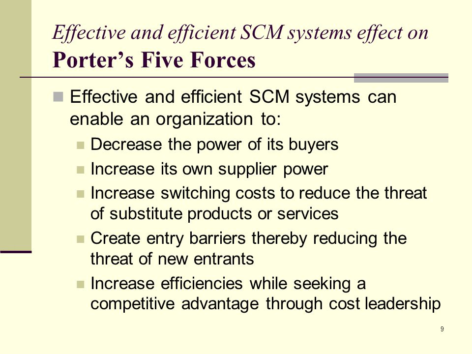 9 Effective and efficient SCM systems effect on Porter's Five Forces Effective and efficient SCM systems can enable an organization to: Decrease the power of its buyers Increase its own supplier power Increase switching costs to reduce the threat of substitute products or services Create entry barriers thereby reducing the threat of new entrants Increase efficiencies while seeking a competitive advantage through cost leadership