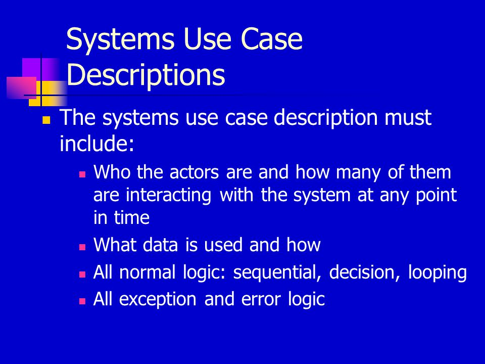 Systems Use Case Descriptions The systems use case description must include: Who the actors are and how many of them are interacting with the system a