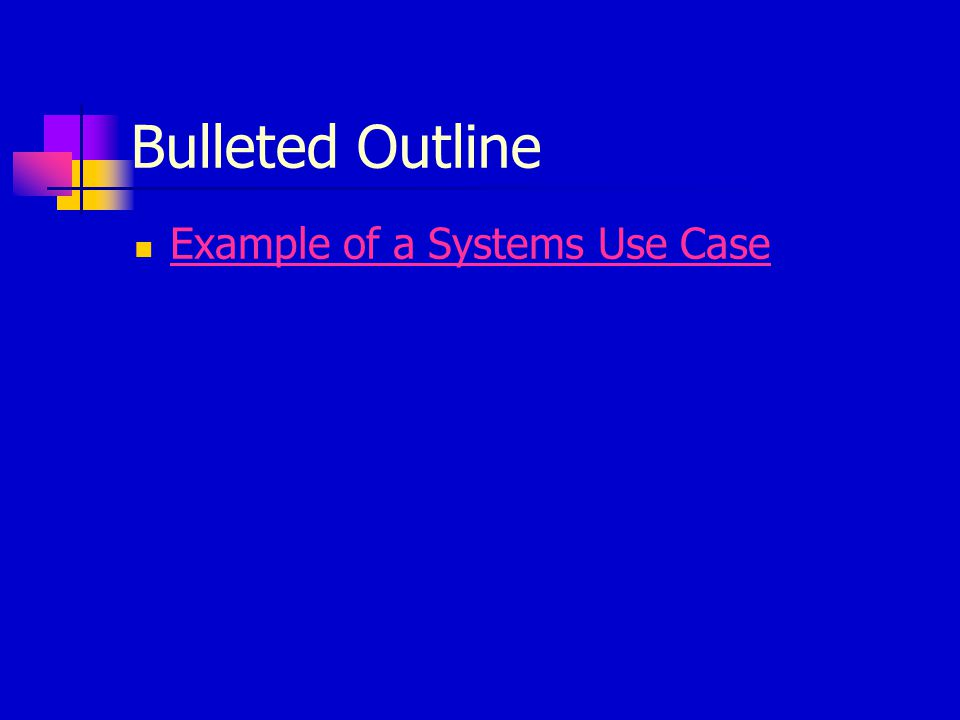 Bulleted Outline Example of a Systems Use Case