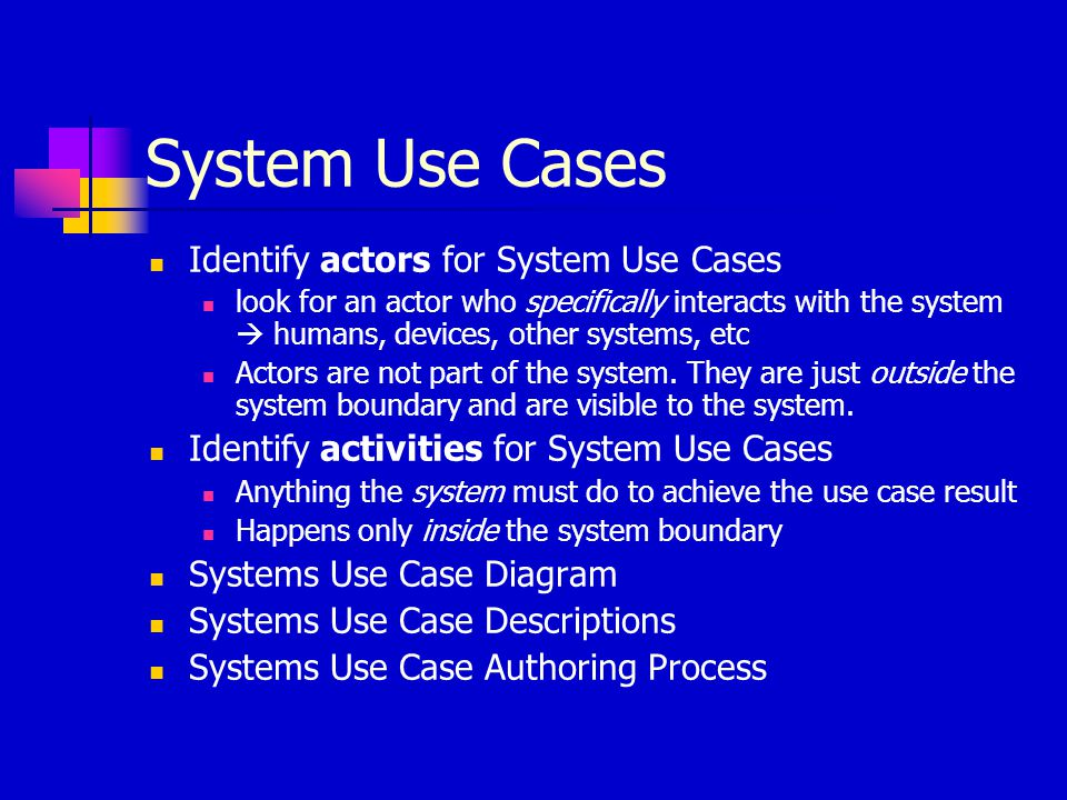 System Use Cases Identify actors for System Use Cases look for an actor who specifically interacts with the system  humans, devices, other systems, e
