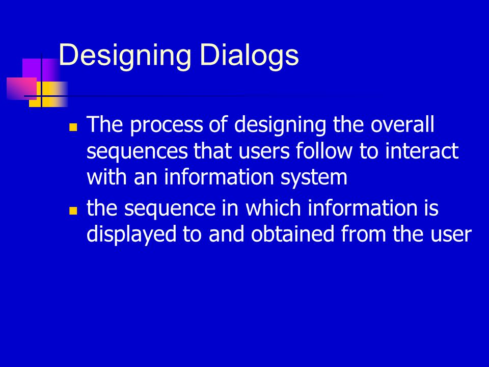 Designing Dialogs The process of designing the overall sequences that users follow to interact with an information system the sequence in which inform