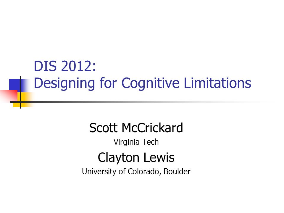 DIS 2012: Designing for Cognitive Limitations Scott McCrickard Virginia Tech Clayton Lewis University of Colorado, Boulder