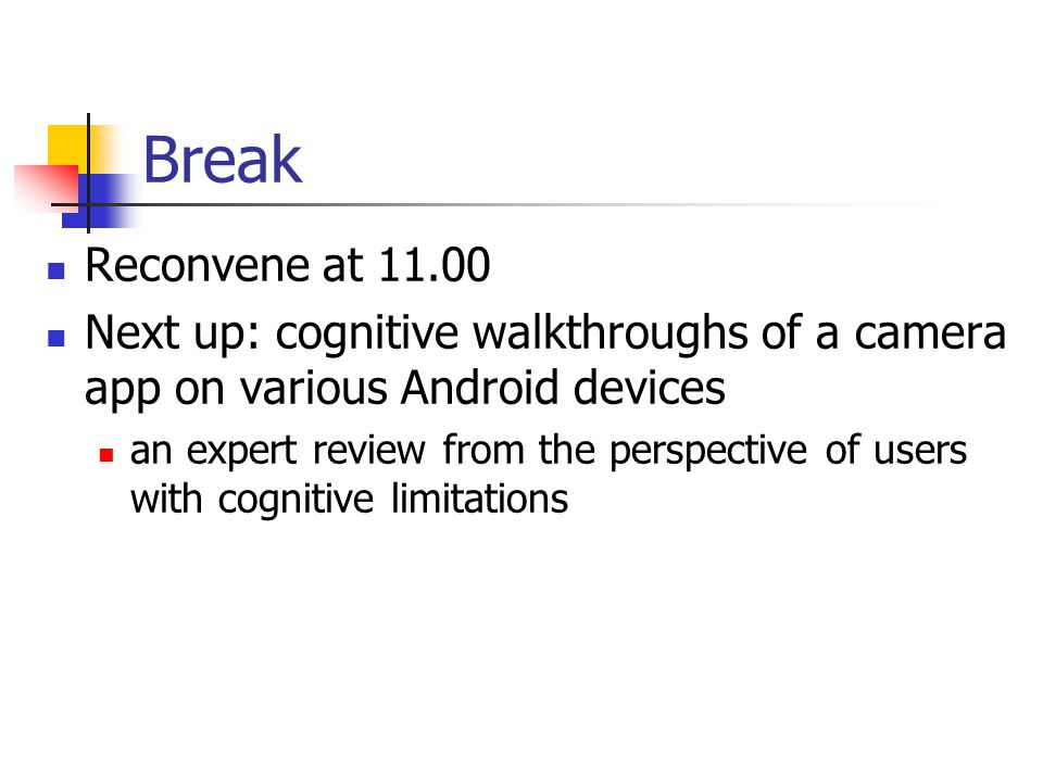 Break Reconvene at 11.00 Next up: cognitive walkthroughs of a camera app on various Android devices an expert review from the perspective of users wit