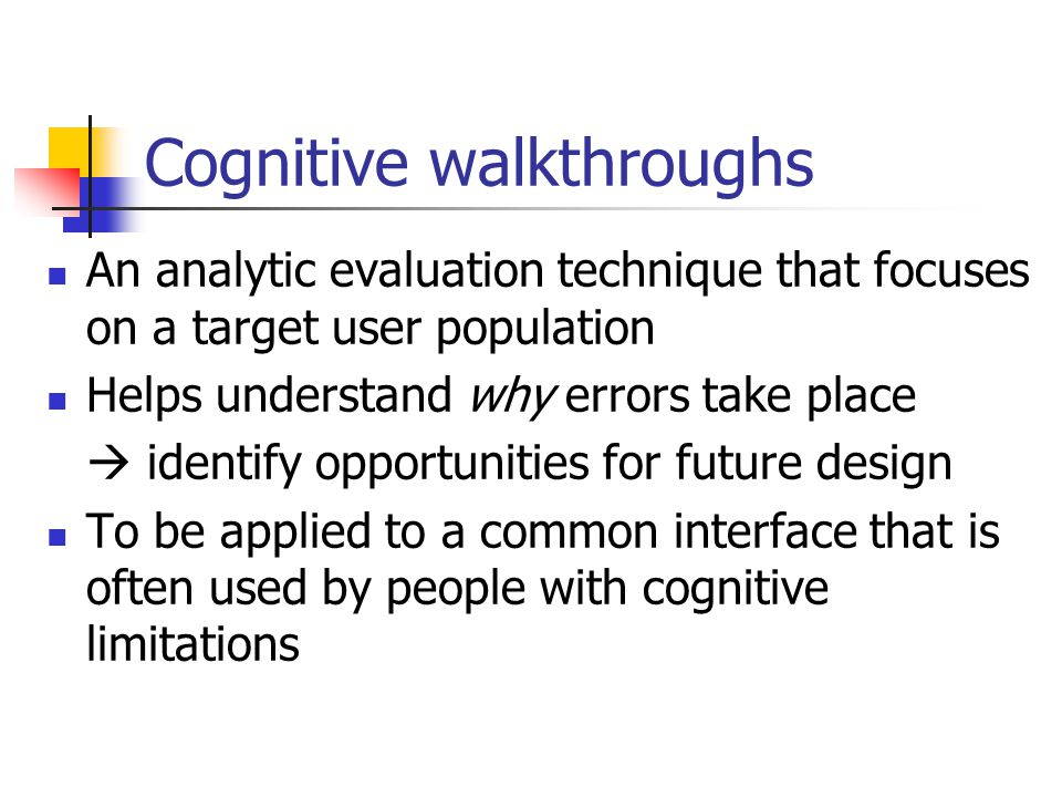 Cognitive walkthroughs An analytic evaluation technique that focuses on a target user population Helps understand why errors take place  identify opportunities for future design To be applied to a common interface that is often used by people with cognitive limitations