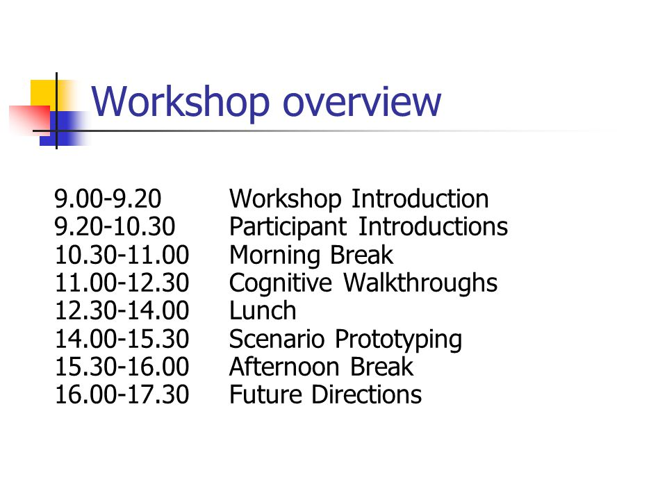 Workshop overview 9.00-9.20 Workshop Introduction 9.20-10.30 Participant Introductions 10.30-11.00 Morning Break 11.00-12.30 Cognitive Walkthroughs 12.30-14.00 Lunch 14.00-15.30 Scenario Prototyping 15.30-16.00 Afternoon Break 16.00-17.30 Future Directions