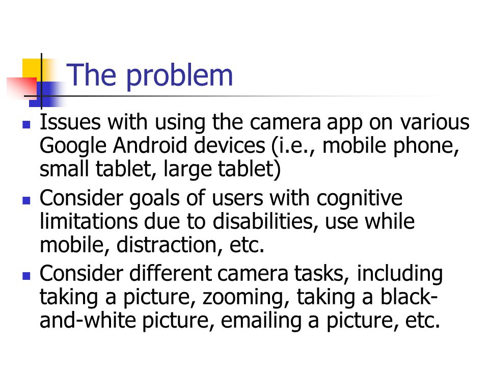 The problem Issues with using the camera app on various Google Android devices (i.e., mobile phone, small tablet, large tablet) Consider goals of users with cognitive limitations due to disabilities, use while mobile, distraction, etc.