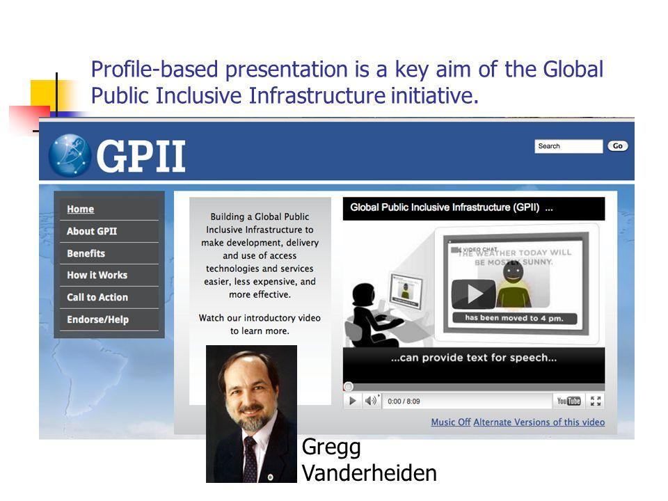 Profile-based presentation is a key aim of the Global Public Inclusive Infrastructure initiative. Gregg Vanderheiden