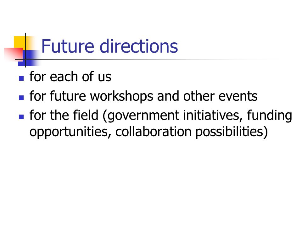 Future directions for each of us for future workshops and other events for the field (government initiatives, funding opportunities, collaboration pos