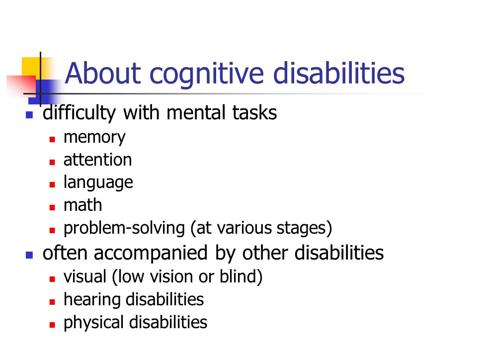 About cognitive disabilities difficulty with mental tasks memory attention language math problem-solving (at various stages) often accompanied by othe