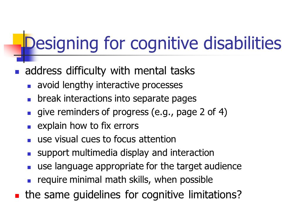 Designing for cognitive disabilities address difficulty with mental tasks avoid lengthy interactive processes break interactions into separate pages give reminders of progress (e.g., page 2 of 4) explain how to fix errors use visual cues to focus attention support multimedia display and interaction use language appropriate for the target audience require minimal math skills, when possible the same guidelines for cognitive limitations?