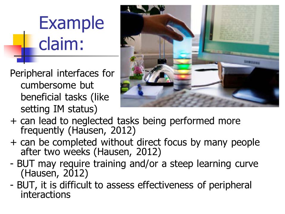 Example claim: Peripheral interfaces for cumbersome but beneficial tasks (like setting IM status) + can lead to neglected tasks being performed more frequently (Hausen, 2012) + can be completed without direct focus by many people after two weeks (Hausen, 2012) - BUT may require training and/or a steep learning curve (Hausen, 2012) - BUT, it is difficult to assess effectiveness of peripheral interactions