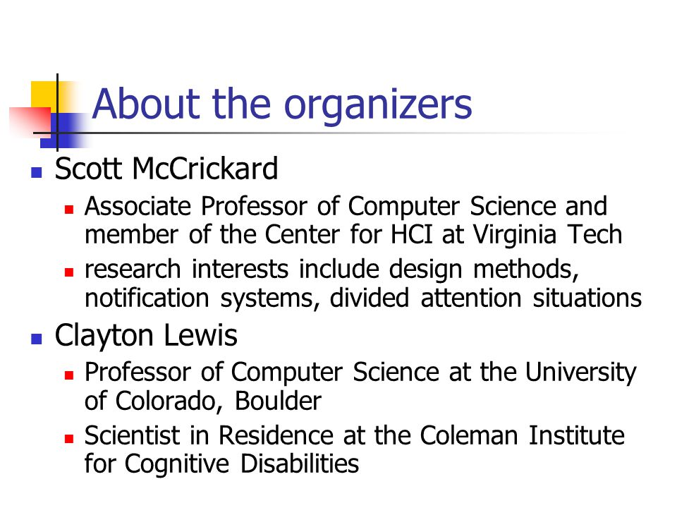 About the organizers Scott McCrickard Associate Professor of Computer Science and member of the Center for HCI at Virginia Tech research interests include design methods, notification systems, divided attention situations Clayton Lewis Professor of Computer Science at the University of Colorado, Boulder Scientist in Residence at the Coleman Institute for Cognitive Disabilities
