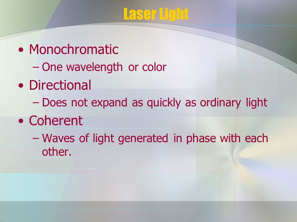 Laser Light Monochromatic –One wavelength or color Directional –Does not expand as quickly as ordinary light Coherent –Waves of light generated in phase with each other.