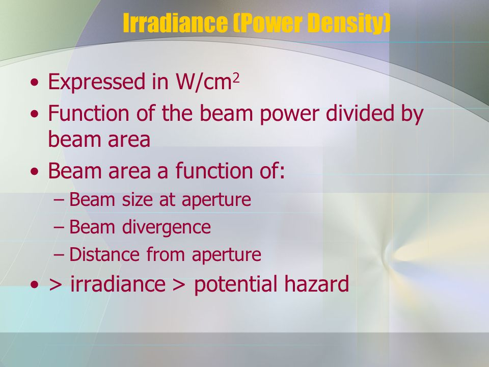 Irradiance (Power Density) Expressed in W/cm 2 Function of the beam power divided by beam area Beam area a function of: –Beam size at aperture –Beam divergence –Distance from aperture > irradiance > potential hazard