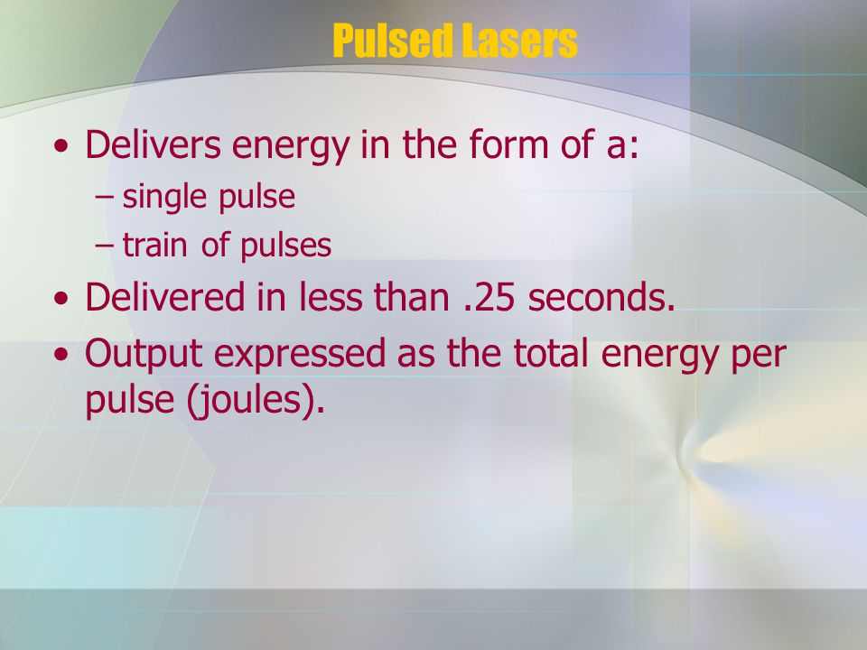 Pulsed Lasers Delivers energy in the form of a: –single pulse –train of pulses Delivered in less than.25 seconds.