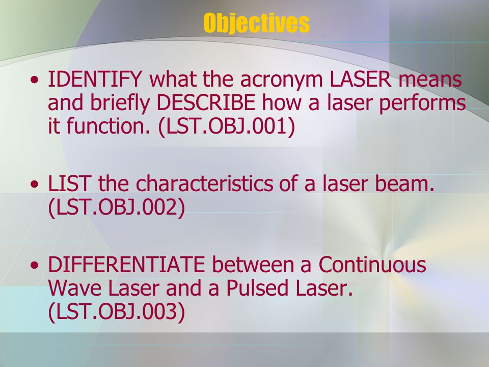 Objectives IDENTIFY what the acronym LASER means and briefly DESCRIBE how a laser performs it function.