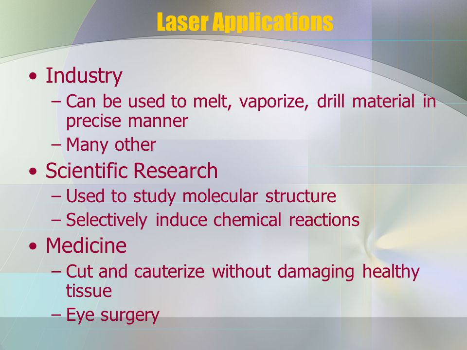 Laser Applications Industry –Can be used to melt, vaporize, drill material in precise manner –Many other Scientific Research –Used to study molecular structure –Selectively induce chemical reactions Medicine –Cut and cauterize without damaging healthy tissue –Eye surgery