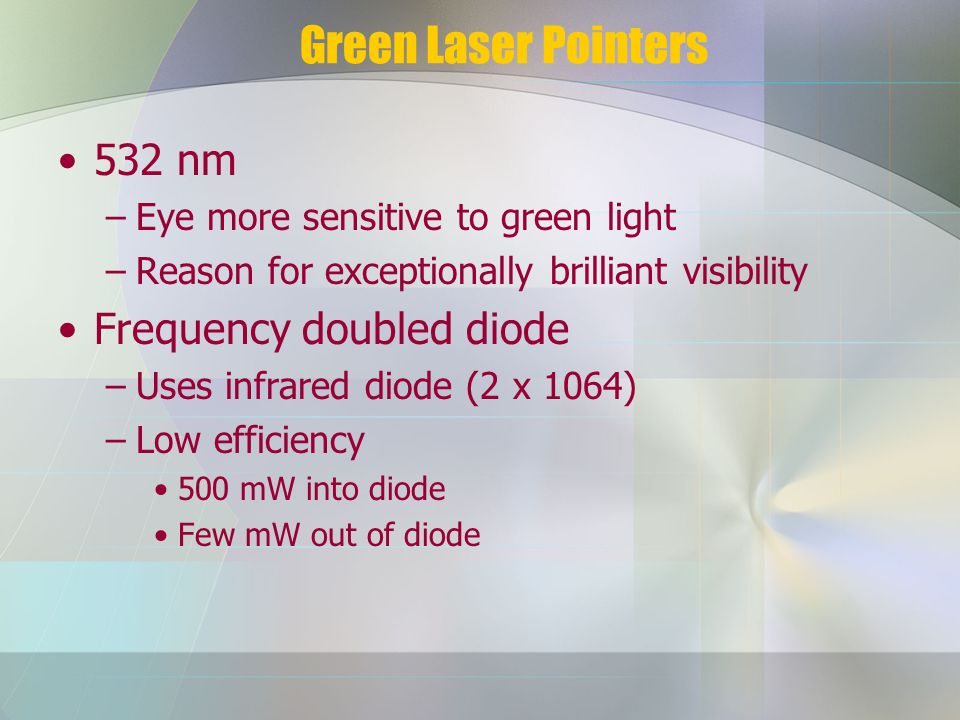 Green Laser Pointers 532 nm –Eye more sensitive to green light –Reason for exceptionally brilliant visibility Frequency doubled diode –Uses infrared diode (2 x 1064) –Low efficiency 500 mW into diode Few mW out of diode
