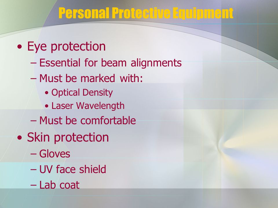 Personal Protective Equipment Eye protection –Essential for beam alignments –Must be marked with: Optical Density Laser Wavelength –Must be comfortable Skin protection –Gloves –UV face shield –Lab coat