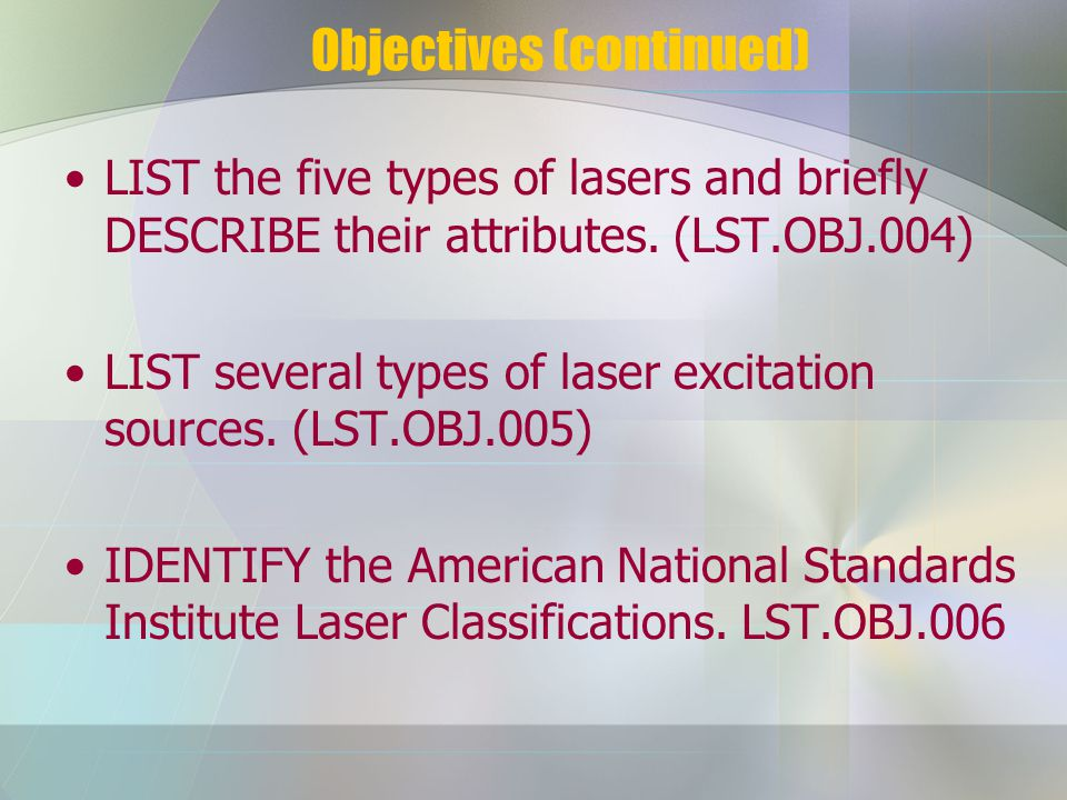 Objectives (continued) LIST the five types of lasers and briefly DESCRIBE their attributes.