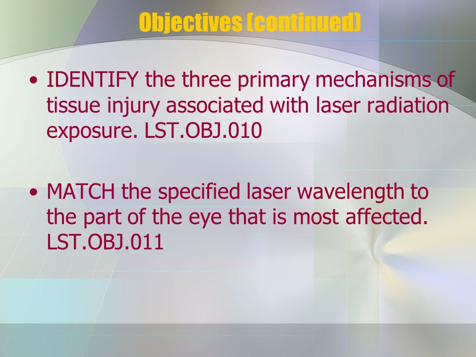 Objectives (continued) IDENTIFY the three primary mechanisms of tissue injury associated with laser radiation exposure.