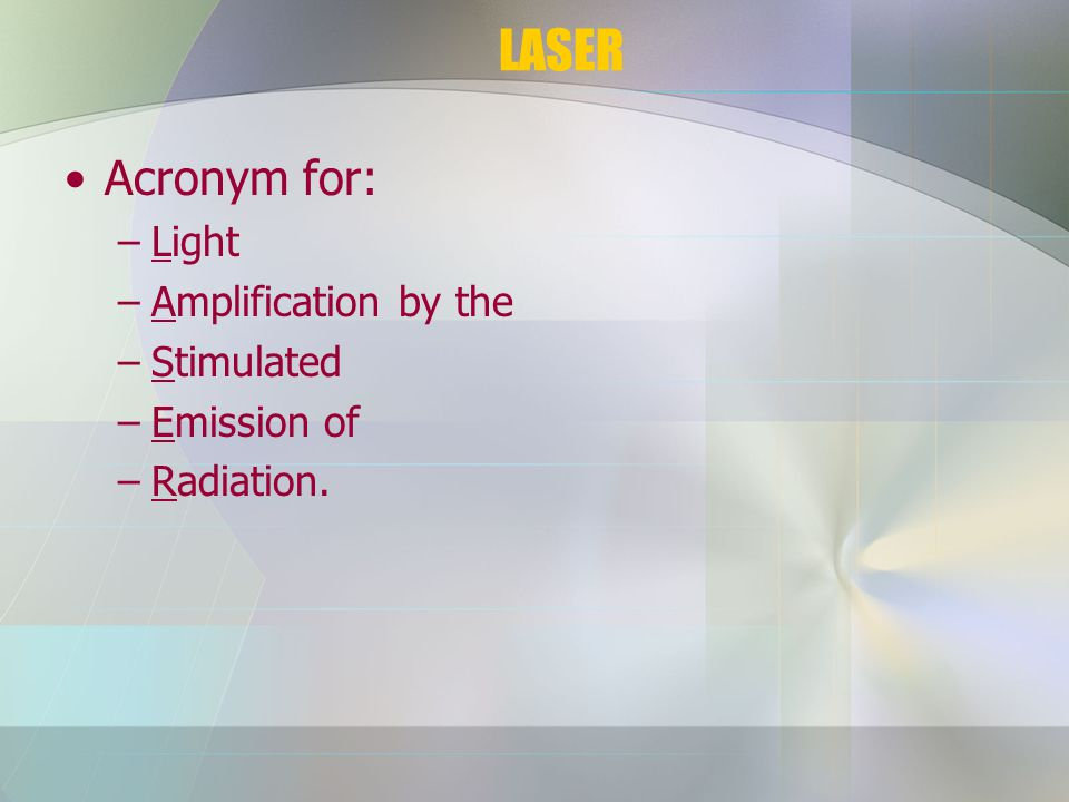 LASER Acronym for: –Light –Amplification by the –Stimulated –Emission of –Radiation.