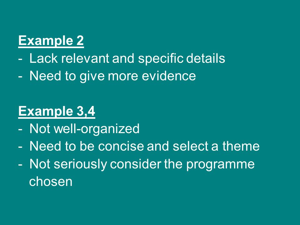 Example 2 -Lack relevant and specific details -Need to give more evidence Example 3,4 -Not well-organized -Need to be concise and select a theme -Not