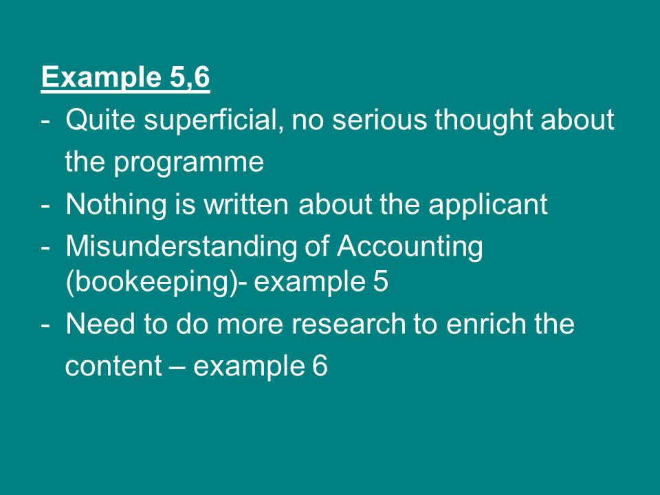 Example 5,6 -Quite superficial, no serious thought about the programme -Nothing is written about the applicant -Misunderstanding of Accounting (bookee