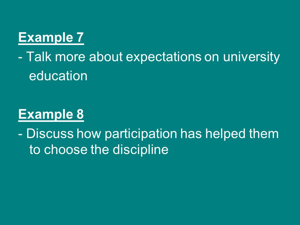 Example 7 - Talk more about expectations on university education Example 8 - Discuss how participation has helped them to choose the discipline