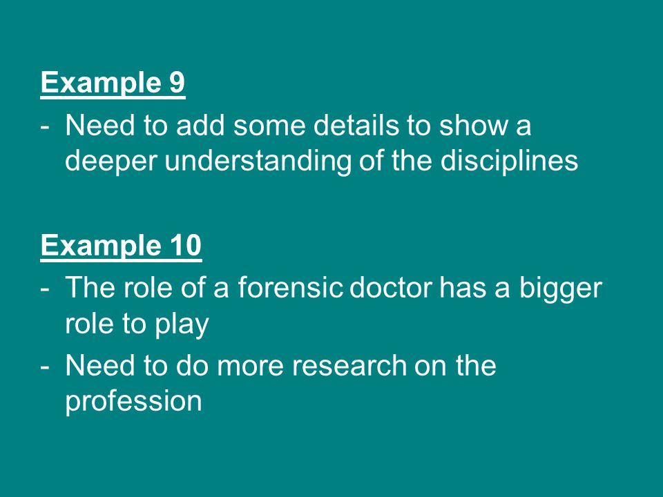 Example 9 -Need to add some details to show a deeper understanding of the disciplines Example 10 -The role of a forensic doctor has a bigger role to play -Need to do more research on the profession