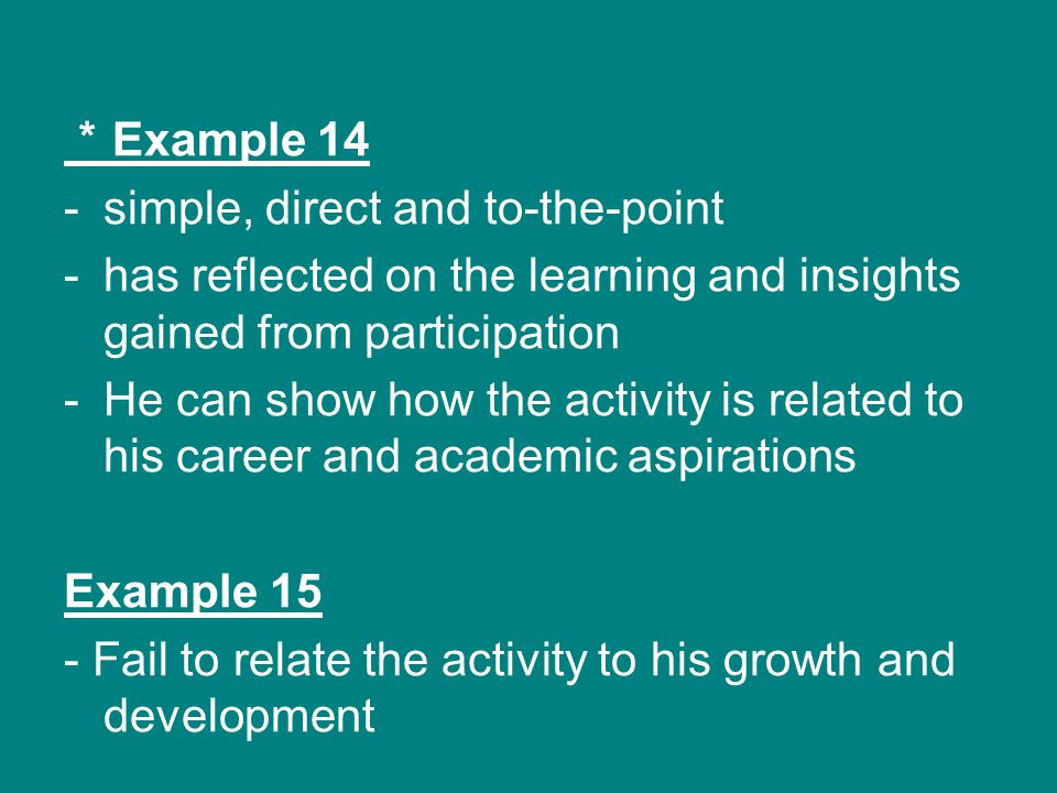 * Example 14 -simple, direct and to-the-point -has reflected on the learning and insights gained from participation -He can show how the activity is related to his career and academic aspirations Example 15 - Fail to relate the activity to his growth and development