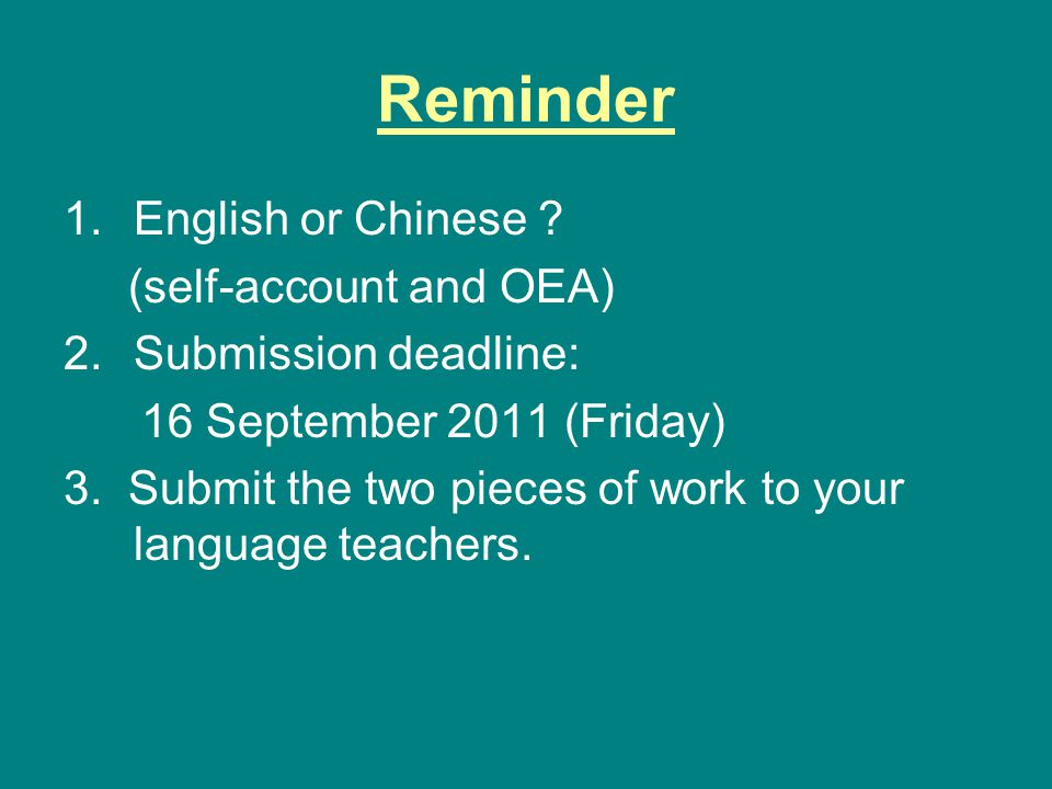 Reminder 1.English or Chinese ? (self-account and OEA) 2.Submission deadline: 16 September 2011 (Friday) 3. Submit the two pieces of work to your lang