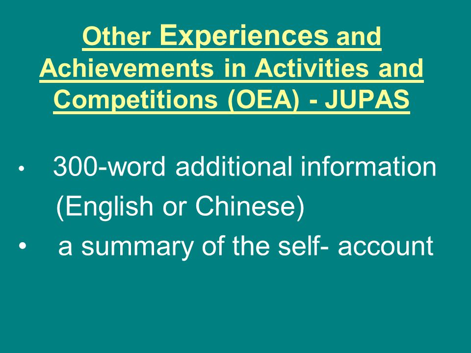 Other Experiences and Achievements in Activities and Competitions (OEA) - JUPAS 300-word additional information (English or Chinese) a summary of the self- account