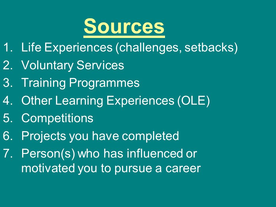 Sources 1.Life Experiences (challenges, setbacks) 2.Voluntary Services 3.Training Programmes 4.Other Learning Experiences (OLE) 5.Competitions 6.Projects you have completed 7.Person(s) who has influenced or motivated you to pursue a career