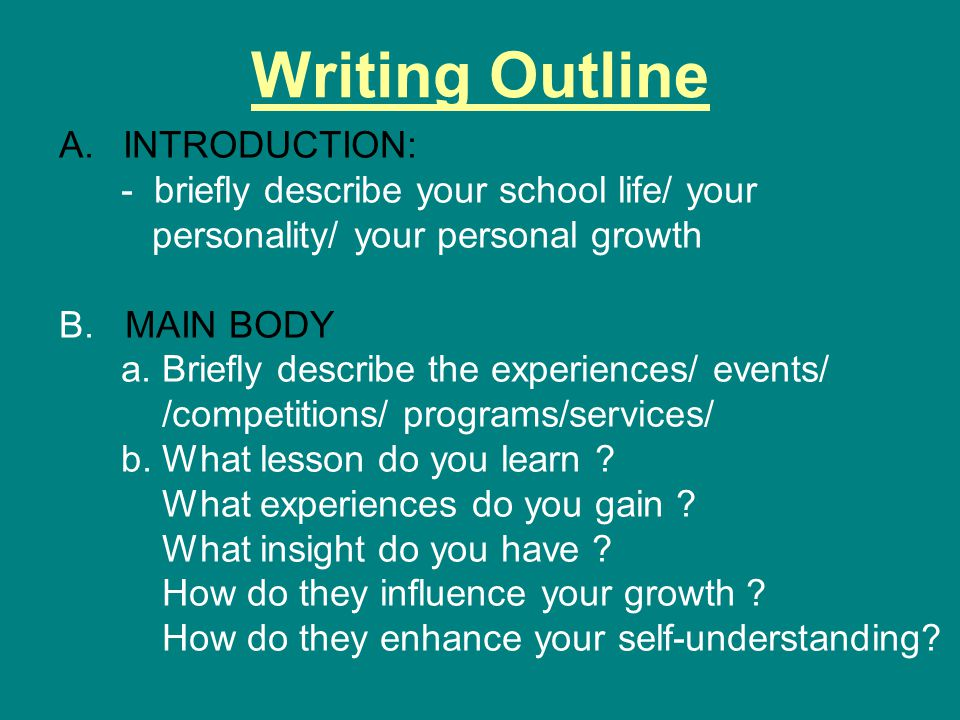 Writing Outline A.INTRODUCTION: - briefly describe your school life/ your personality/ your personal growth B.