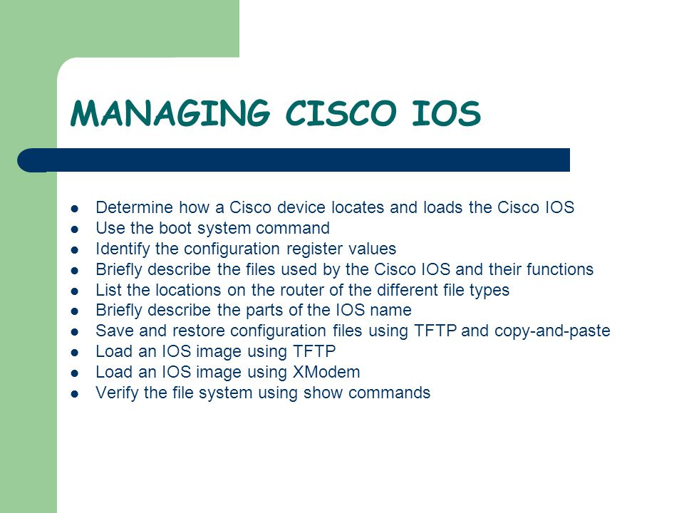 MANAGING CISCO IOS Select Transfer Select Capture Text Specify the name for the text file to capture the configuration Select Start to start capturing text Display the configuration to the screen by entering show running-config Press the space bar when each -More - prompt appears When the complete configuration has been displayed, stop the capture by: Select Transfer Select Capture Text Select Stop