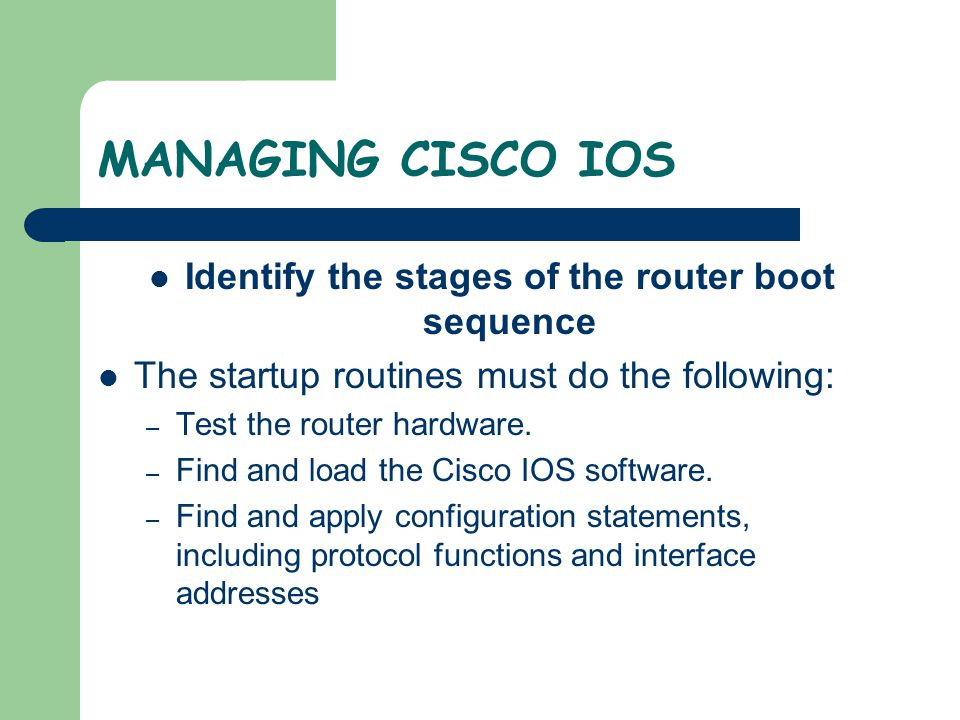 MANAGING CISCO IOS If the router will not properly boot from the image or there is no IOS image, a new IOS will need to be downloaded.