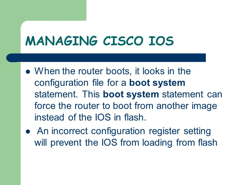 MANAGING CISCO IOS The value in the configuration register tells the router where to get the IOS This can be confirmed by using the show version command and looking at the last line for the configuration register
