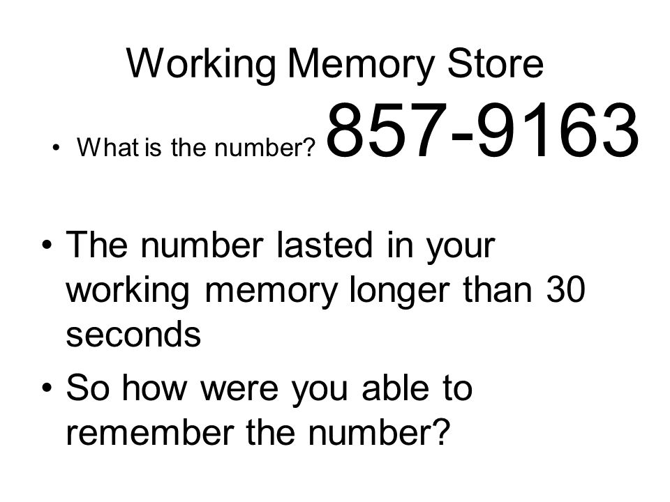 The number lasted in your working memory longer than 30 seconds So how were you able to remember the number? What is the number? 857-9163